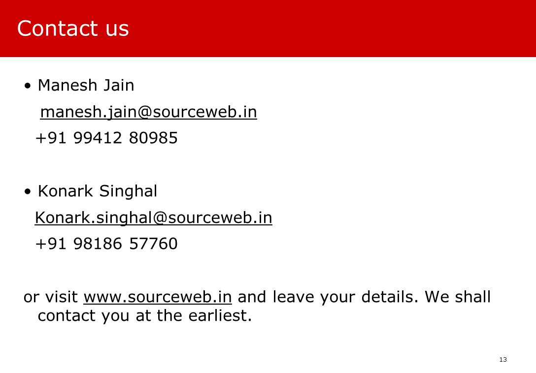 Contact us Manesh Jain manesh.jain@sourceweb.in +91 99412 80985 Konark Singhal Konark.singhal@sourceweb.in +91 98186 57760 or visit www.sourceweb.in and leave your details.