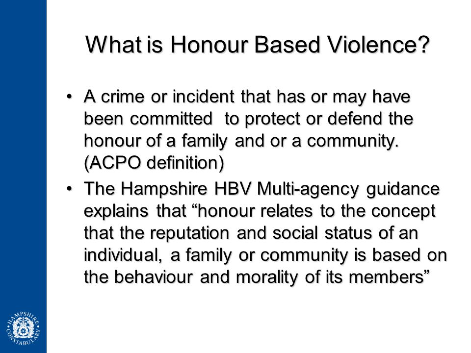 What is Honour Based Violence? A crime or incident that has or may have been committed to protect or defend the honour of a family and or a community.