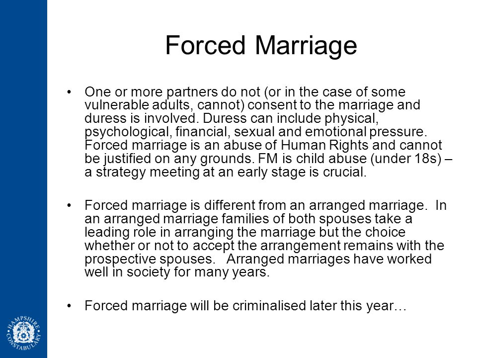 Forced Marriage One or more partners do not (or in the case of some vulnerable adults, cannot) consent to the marriage and duress is involved. Duress