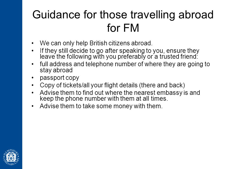 Guidance for those travelling abroad for FM We can only help British citizens abroad. If they still decide to go after speaking to you, ensure they le
