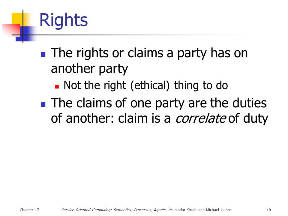 Chapter 1710Service-Oriented Computing: Semantics, Processes, Agents - Munindar Singh and Michael Huhns Rights The rights or claims a party has on another party Not the right (ethical) thing to do The claims of one party are the duties of another: claim is a correlate of duty