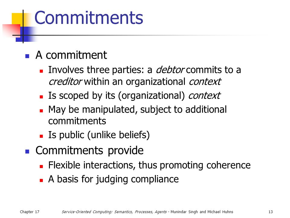 Chapter 1713Service-Oriented Computing: Semantics, Processes, Agents - Munindar Singh and Michael Huhns Commitments A commitment Involves three parties: a debtor commits to a creditor within an organizational context Is scoped by its (organizational) context May be manipulated, subject to additional commitments Is public (unlike beliefs) Commitments provide Flexible interactions, thus promoting coherence A basis for judging compliance