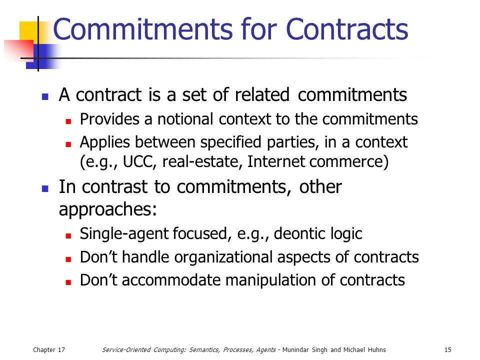 Chapter 1715Service-Oriented Computing: Semantics, Processes, Agents - Munindar Singh and Michael Huhns Commitments for Contracts A contract is a set of related commitments Provides a notional context to the commitments Applies between specified parties, in a context (e.g., UCC, real-estate, Internet commerce) In contrast to commitments, other approaches: Single-agent focused, e.g., deontic logic Don't handle organizational aspects of contracts Don't accommodate manipulation of contracts