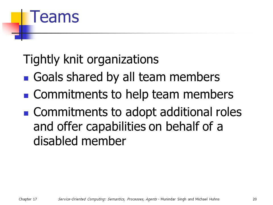 Chapter 1720Service-Oriented Computing: Semantics, Processes, Agents - Munindar Singh and Michael Huhns Teams Tightly knit organizations Goals shared by all team members Commitments to help team members Commitments to adopt additional roles and offer capabilities on behalf of a disabled member