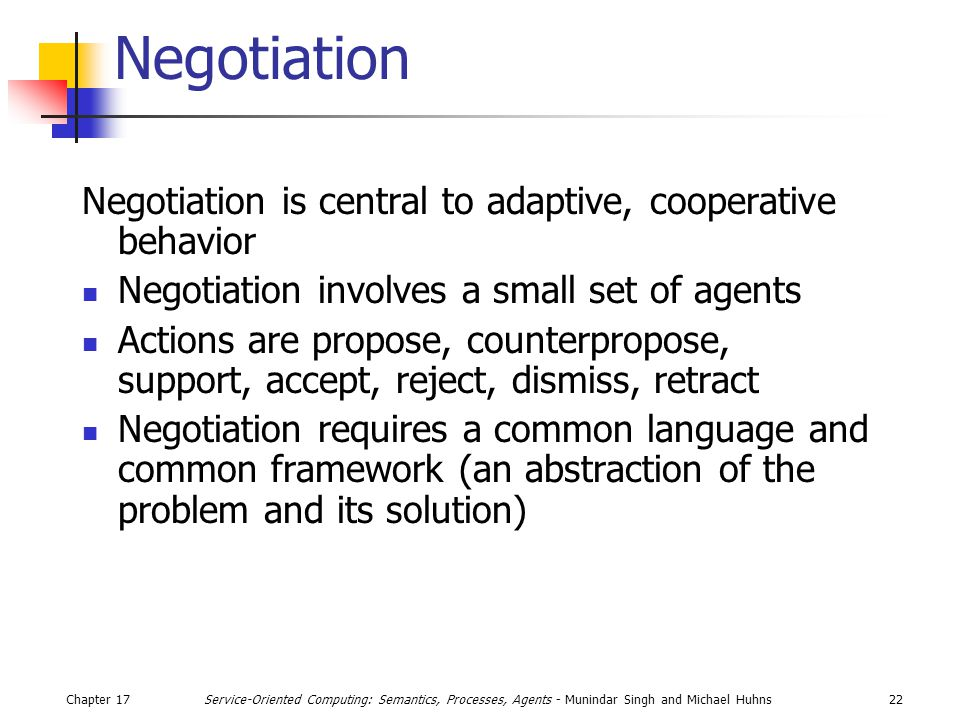Chapter 1722Service-Oriented Computing: Semantics, Processes, Agents - Munindar Singh and Michael Huhns Negotiation Negotiation is central to adaptive, cooperative behavior Negotiation involves a small set of agents Actions are propose, counterpropose, support, accept, reject, dismiss, retract Negotiation requires a common language and common framework (an abstraction of the problem and its solution)