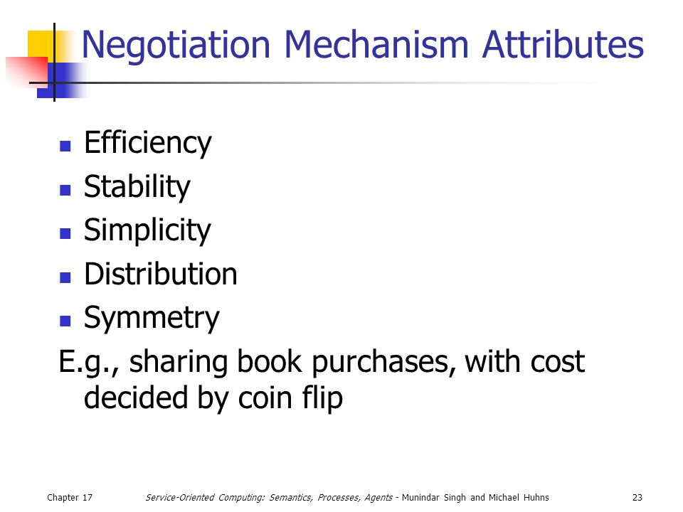 Chapter 1723Service-Oriented Computing: Semantics, Processes, Agents - Munindar Singh and Michael Huhns Negotiation Mechanism Attributes Efficiency Stability Simplicity Distribution Symmetry E.g., sharing book purchases, with cost decided by coin flip