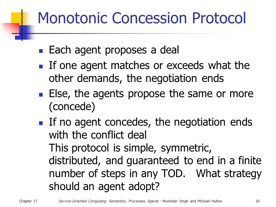 Chapter 1730Service-Oriented Computing: Semantics, Processes, Agents - Munindar Singh and Michael Huhns Monotonic Concession Protocol Each agent proposes a deal If one agent matches or exceeds what the other demands, the negotiation ends Else, the agents propose the same or more (concede) If no agent concedes, the negotiation ends with the conflict deal This protocol is simple, symmetric, distributed, and guaranteed to end in a finite number of steps in any TOD.