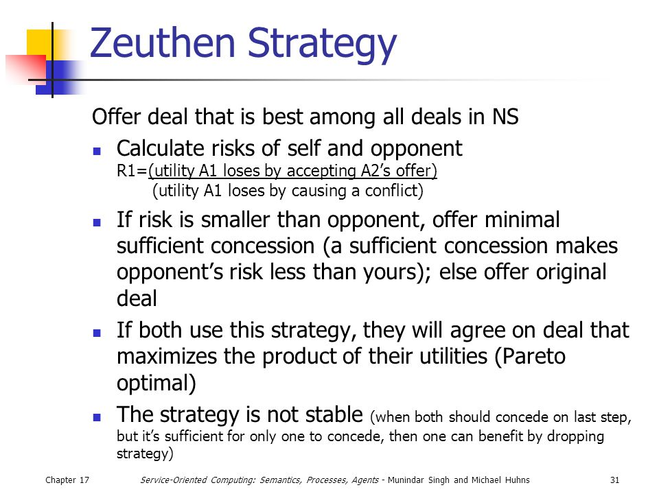 Chapter 1731Service-Oriented Computing: Semantics, Processes, Agents - Munindar Singh and Michael Huhns Zeuthen Strategy Offer deal that is best among all deals in NS Calculate risks of self and opponent R1=(utility A1 loses by accepting A2's offer) (utility A1 loses by causing a conflict) If risk is smaller than opponent, offer minimal sufficient concession (a sufficient concession makes opponent's risk less than yours); else offer original deal If both use this strategy, they will agree on deal that maximizes the product of their utilities (Pareto optimal) The strategy is not stable (when both should concede on last step, but it's sufficient for only one to concede, then one can benefit by dropping strategy)