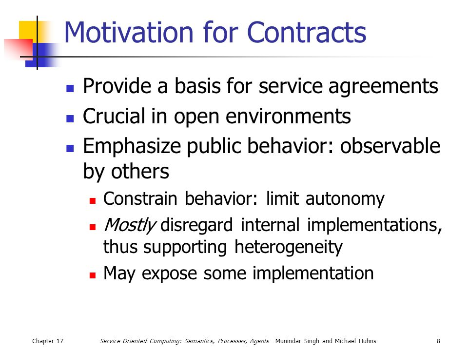 Chapter 178Service-Oriented Computing: Semantics, Processes, Agents - Munindar Singh and Michael Huhns Motivation for Contracts Provide a basis for service agreements Crucial in open environments Emphasize public behavior: observable by others Constrain behavior: limit autonomy Mostly disregard internal implementations, thus supporting heterogeneity May expose some implementation