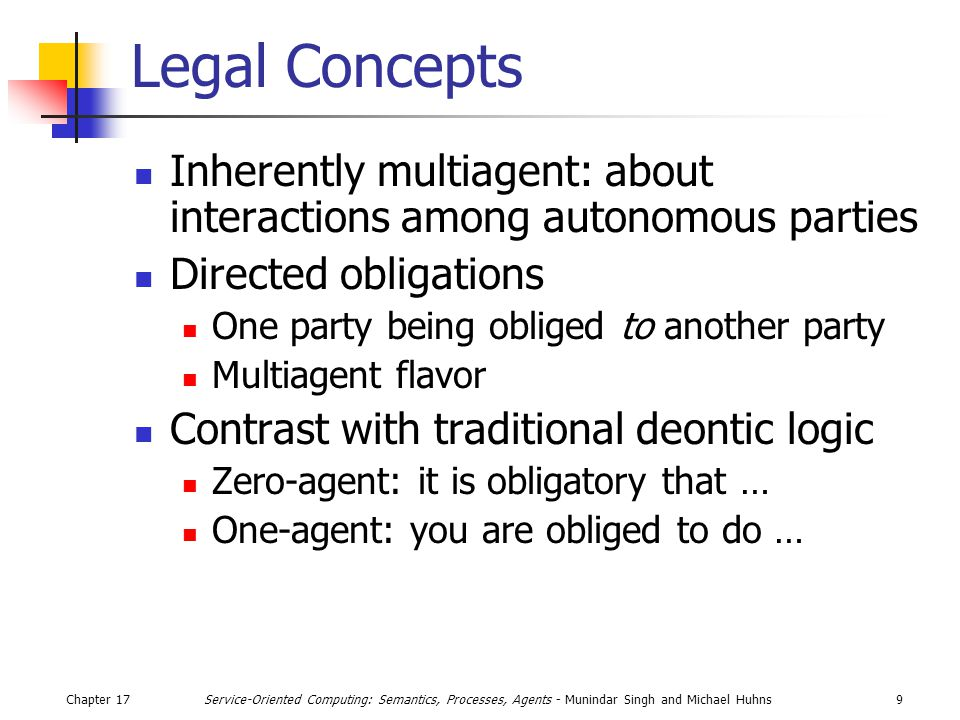 Chapter 179Service-Oriented Computing: Semantics, Processes, Agents - Munindar Singh and Michael Huhns Legal Concepts Inherently multiagent: about interactions among autonomous parties Directed obligations One party being obliged to another party Multiagent flavor Contrast with traditional deontic logic Zero-agent: it is obligatory that … One-agent: you are obliged to do …