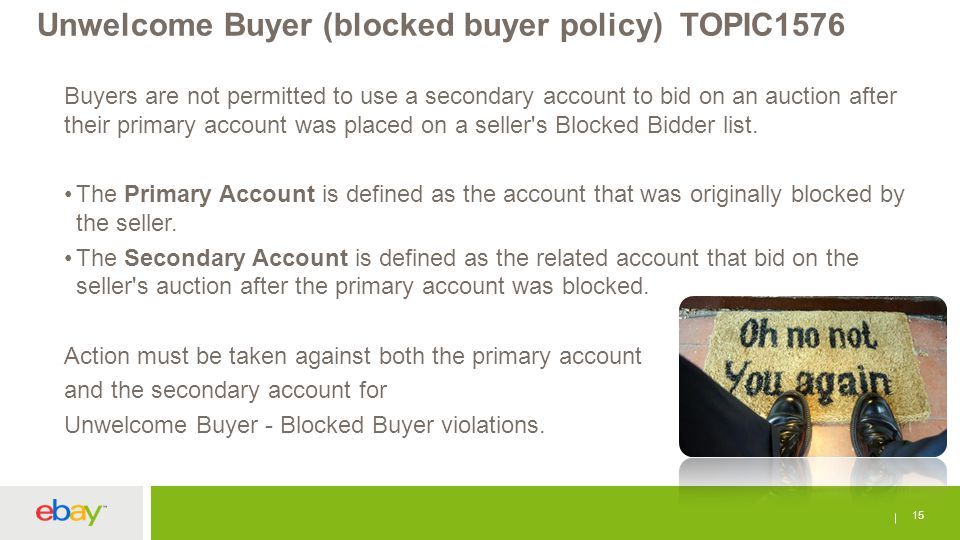 Unwelcome Buyer (blocked buyer policy) TOPIC1576 15 Buyers are not permitted to use a secondary account to bid on an auction after their primary accou