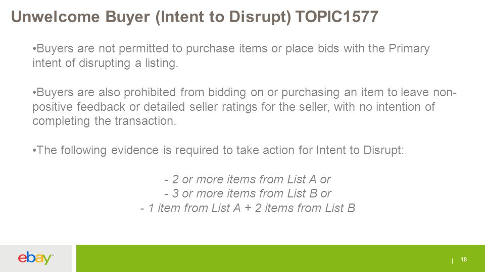 Unwelcome Buyer (Intent to Disrupt) TOPIC1577 18 Buyers are not permitted to purchase items or place bids with the Primary intent of disrupting a list