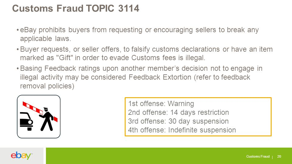 Customs Fraud TOPIC 3114 Customs Fraud 20 eBay prohibits buyers from requesting or encouraging sellers to break any applicable laws. Buyer requests, o
