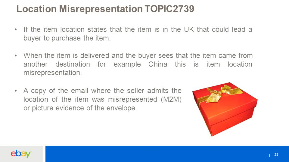 23 Location Misrepresentation TOPIC2739 If the item location states that the item is in the UK that could lead a buyer to purchase the item. When the