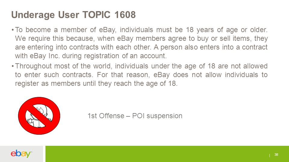 Underage User TOPIC 1608 38 To become a member of eBay, individuals must be 18 years of age or older. We require this because, when eBay members agree
