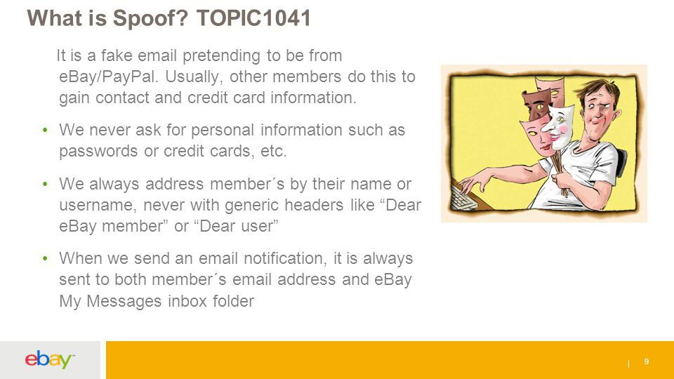 What is Spoof? TOPIC1041 9 It is a fake email pretending to be from eBay/PayPal. Usually, other members do this to gain contact and credit card inform