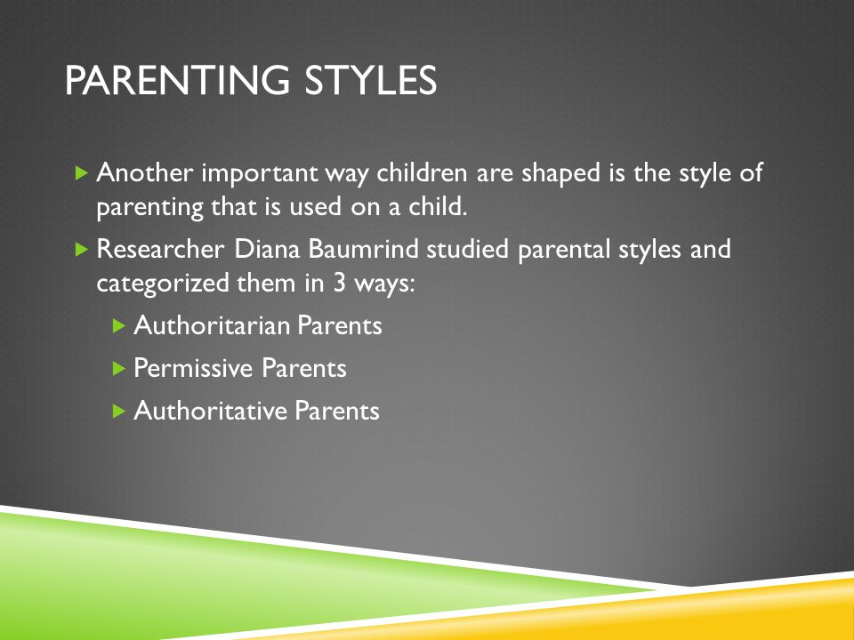 PARENTING STYLES  Another important way children are shaped is the style of parenting that is used on a child.
