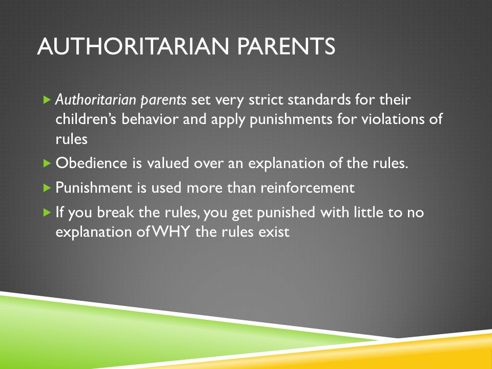 AUTHORITARIAN PARENTS  Authoritarian parents set very strict standards for their children's behavior and apply punishments for violations of rules  Obedience is valued over an explanation of the rules.