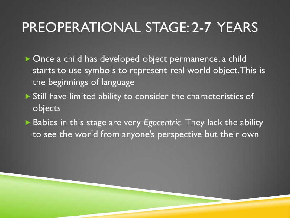 PREOPERATIONAL STAGE: 2-7 YEARS  Once a child has developed object permanence, a child starts to use symbols to represent real world object.