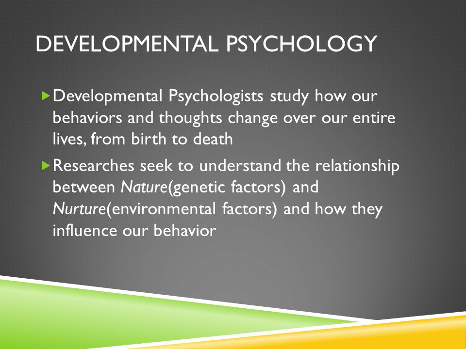 DEVELOPMENTAL PSYCHOLOGY  Developmental Psychologists study how our behaviors and thoughts change over our entire lives, from birth to death  Researches seek to understand the relationship between Nature(genetic factors) and Nurture(environmental factors) and how they influence our behavior