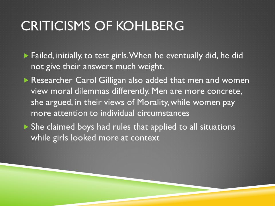 CRITICISMS OF KOHLBERG  Failed, initially, to test girls.