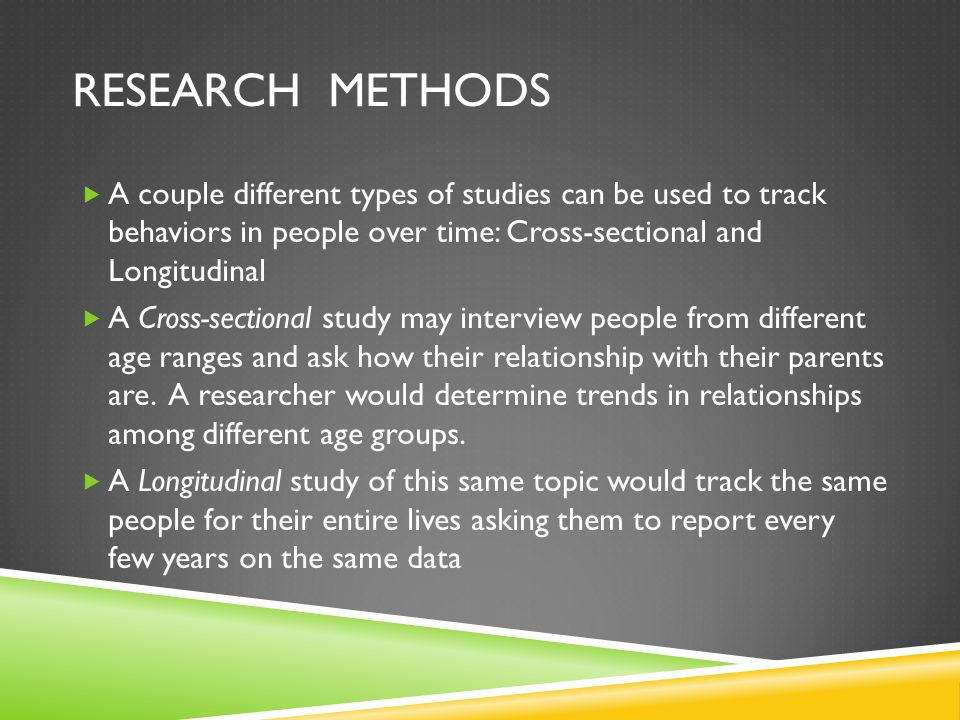 RESEARCH METHODS  A couple different types of studies can be used to track behaviors in people over time: Cross-sectional and Longitudinal  A Cross-sectional study may interview people from different age ranges and ask how their relationship with their parents are.