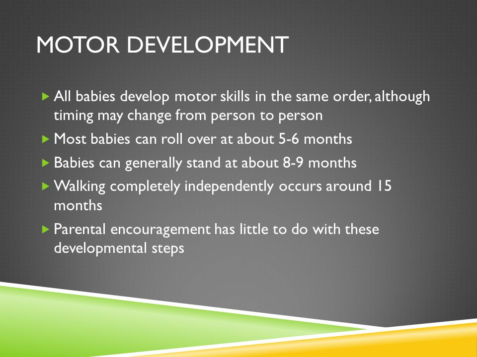 MOTOR DEVELOPMENT  All babies develop motor skills in the same order, although timing may change from person to person  Most babies can roll over at about 5-6 months  Babies can generally stand at about 8-9 months  Walking completely independently occurs around 15 months  Parental encouragement has little to do with these developmental steps