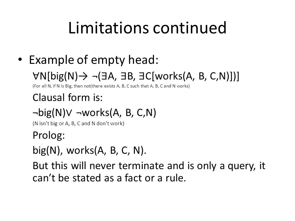 Limitations continued Example of empty head: ∀ N[big(N)→ ¬( ∃ A, ∃ B, ∃ C[works(A, B, C,N)])] (For all N, if N is Big, then not(there exists A, B, C such that A, B, C and N works) Clausal form is: ¬big(N) ∨ ¬works(A, B, C,N) (N isn't big or A, B, C and N don't work) Prolog: big(N), works(A, B, C, N).