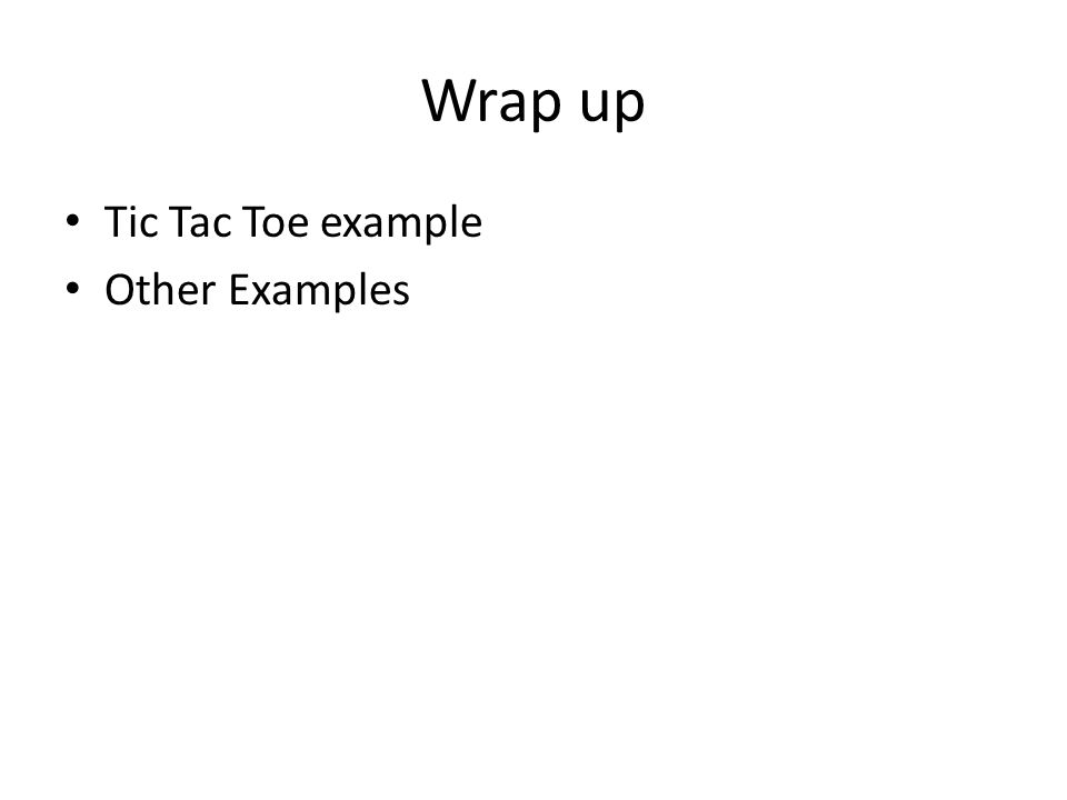 Wrap up Tic Tac Toe example Other Examples