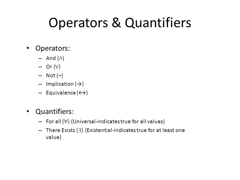 Operators & Quantifiers Operators: – And ( ∧ ) – Or ( ∨ ) – Not (¬) – Implication (→) – Equivalence (↔) Quantifiers: – For all ( ∀ ) (Universal-indicates true for all values) – There Exists ( ∃ ) (Existential-indicates true for at least one value)