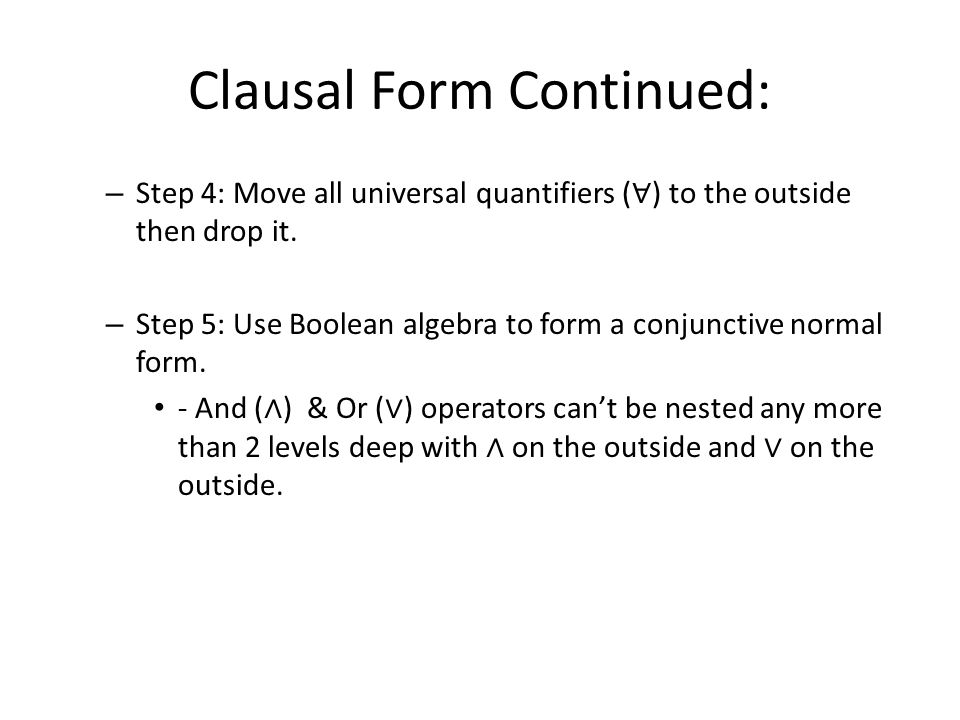 Clausal Form Continued: – Step 4: Move all universal quantifiers ( ∀ ) to the outside then drop it. – Step 5: Use Boolean algebra to form a conjunctiv