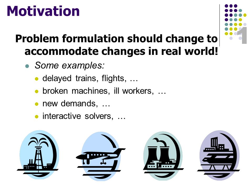 1 Motivation Problem formulation should change to accommodate changes in real world.