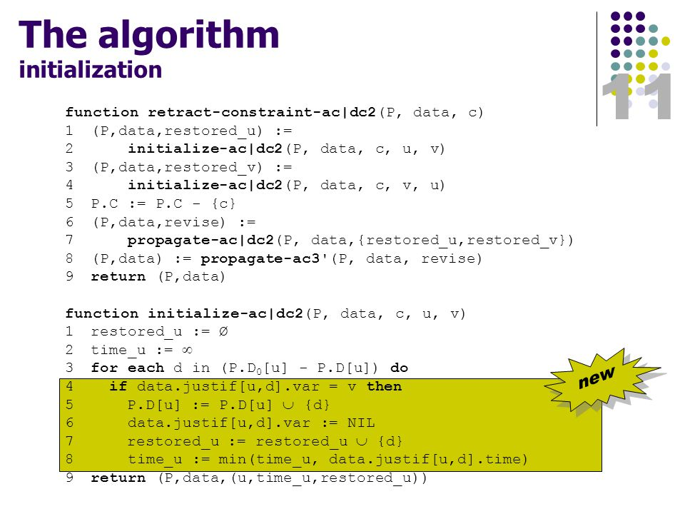 11 The algorithm initialization function retract-constraint-ac|dc2(P, data, c) 1(P,data,restored_u) := 2 initialize-ac|dc2(P, data, c, u, v) 3(P,data,restored_v) := 4 initialize-ac|dc2(P, data, c, v, u) 5P.C := P.C - {c} 6(P,data,revise) := 7 propagate-ac|dc2(P, data,{restored_u,restored_v}) 8(P,data) := propagate-ac3 (P, data, revise) 9return (P,data) function initialize-ac|dc2(P, data, c, u, v) 1restored_u := Ø 2time_u :=  3for each d in (P.D 0 [u] - P.D[u]) do 4 if data.justif[u,d].var = v then 5 P.D[u] := P.D[u]  {d} 6 data.justif[u,d].var := NIL 7 restored_u := restored_u  {d} 8 time_u := min(time_u, data.justif[u,d].time) 9return (P,data,(u,time_u,restored_u)) new