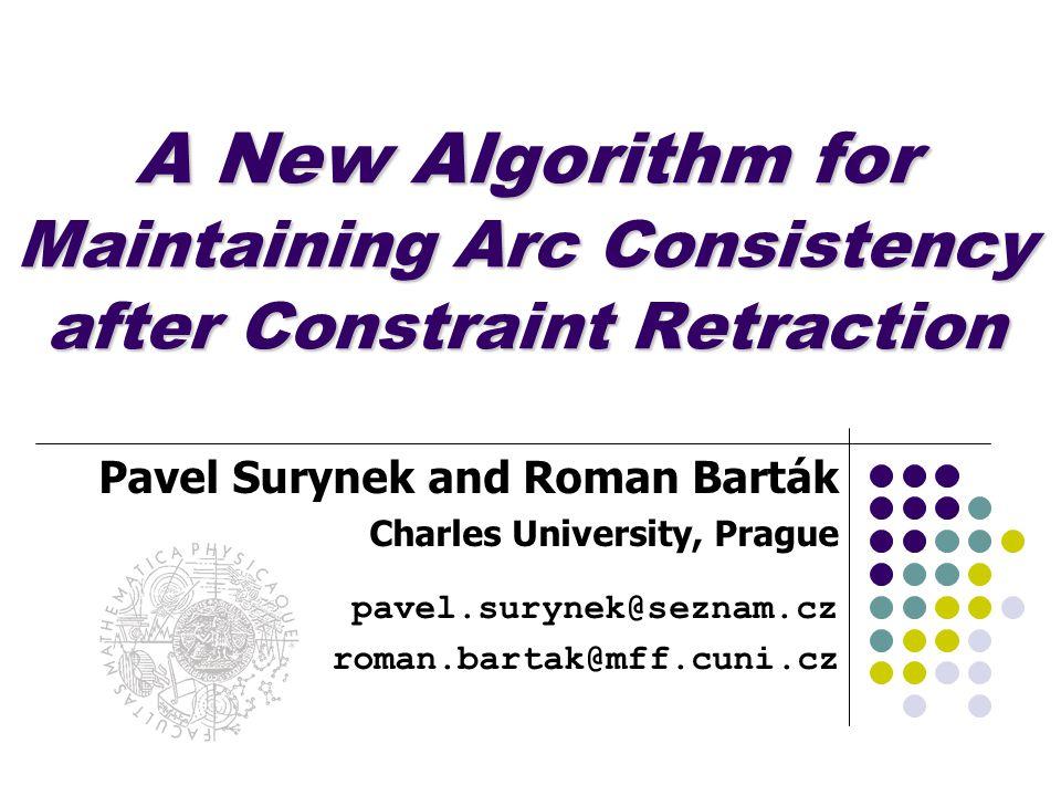 A New Algorithm for Maintaining Arc Consistency after Constraint Retraction Pavel Surynek and Roman Barták Charles University, Prague pavel.surynek@seznam.cz roman.bartak@mff.cuni.cz