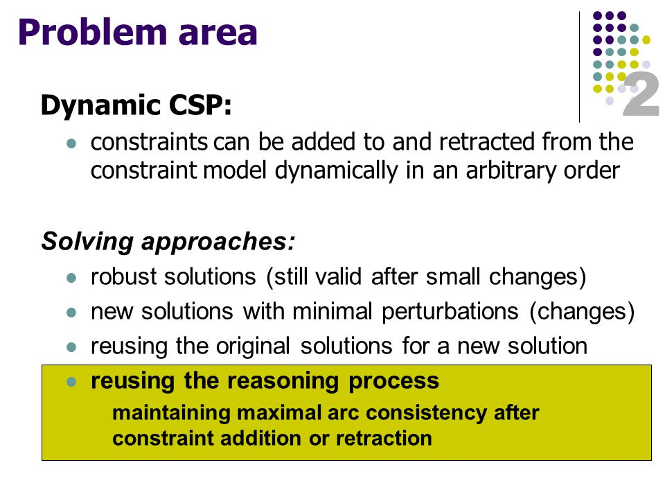 2 Problem area Dynamic CSP: constraints can be added to and retracted from the constraint model dynamically in an arbitrary order Solving approaches: robust solutions (still valid after small changes) new solutions with minimal perturbations (changes) reusing the original solutions for a new solution reusing the reasoning process maintaining maximal arc consistency after constraint addition or retraction
