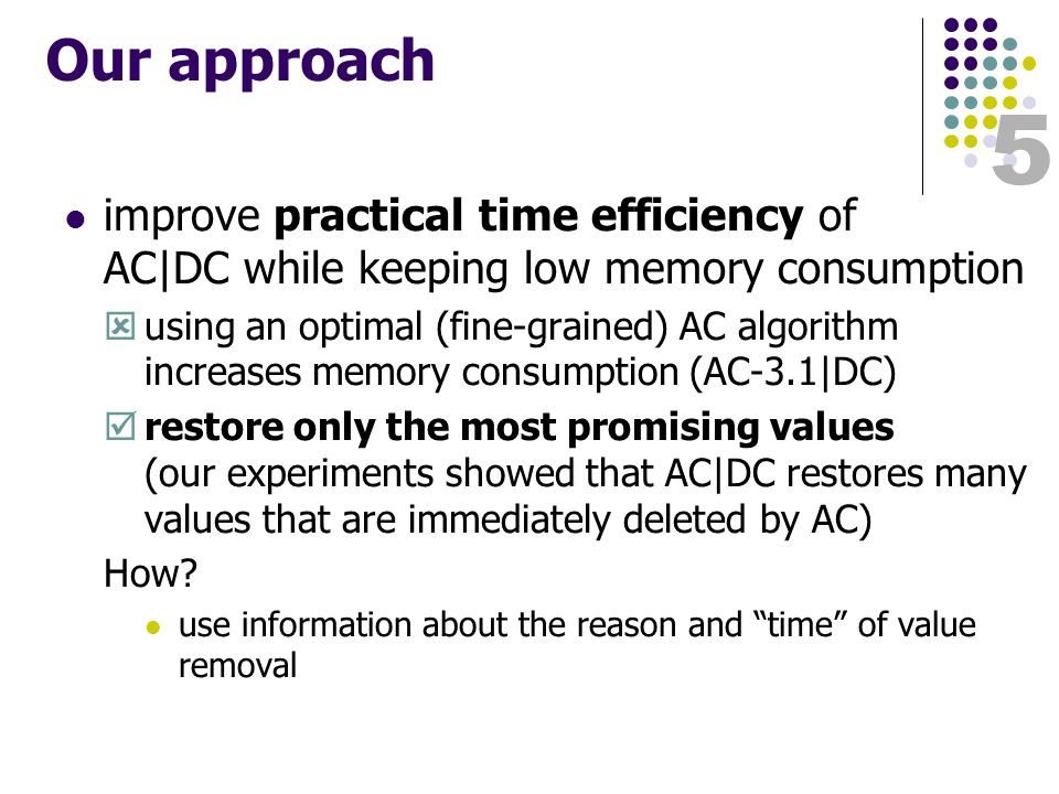 5 Our approach improve practical time efficiency of AC|DC while keeping low memory consumption  using an optimal (fine-grained) AC algorithm increases memory consumption (AC-3.1|DC)  restore only the most promising values (our experiments showed that AC|DC restores many values that are immediately deleted by AC) How.