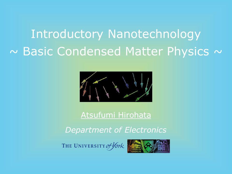 Department of Electronics Introductory Nanotechnology ~ Basic Condensed Matter Physics ~ Atsufumi Hirohata