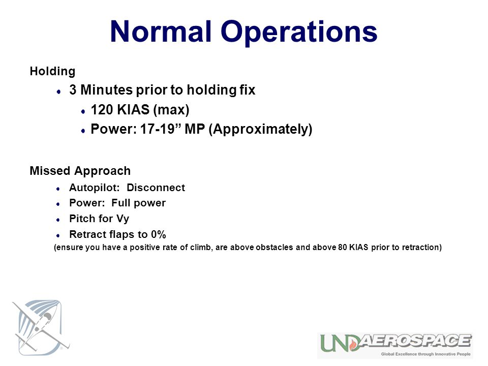 Normal Operations Holding 3 Minutes prior to holding fix 120 KIAS (max) Power: 17-19 MP (Approximately) Missed Approach Autopilot: Disconnect Power: Full power Pitch for Vy Retract flaps to 0% (ensure you have a positive rate of climb, are above obstacles and above 80 KIAS prior to retraction)