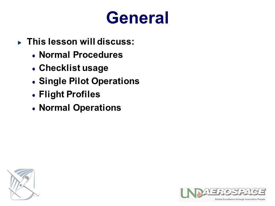 General This lesson will discuss: Normal Procedures Checklist usage Single Pilot Operations Flight Profiles Normal Operations