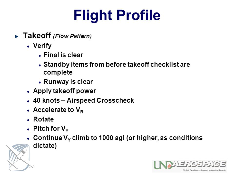 Flight Profile Takeoff (Flow Pattern) Verify Final is clear Standby items from before takeoff checklist are complete Runway is clear Apply takeoff power 40 knots – Airspeed Crosscheck Accelerate to V R Rotate Pitch for V Y Continue V Y climb to 1000 agl (or higher, as conditions dictate)
