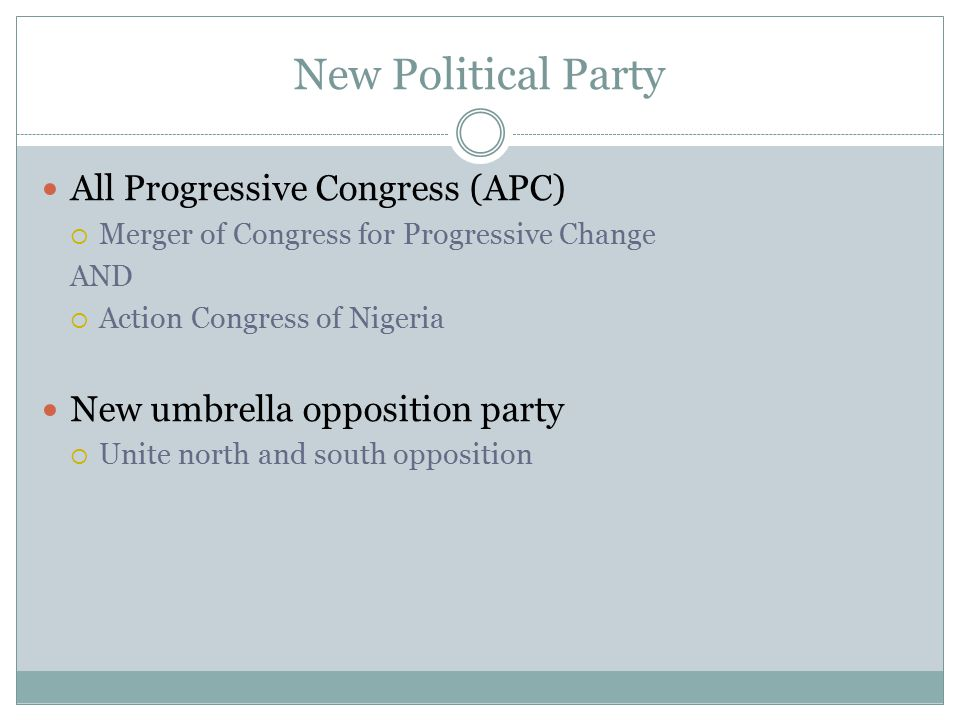 New Political Party All Progressive Congress (APC)  Merger of Congress for Progressive Change AND  Action Congress of Nigeria New umbrella opposition party  Unite north and south opposition