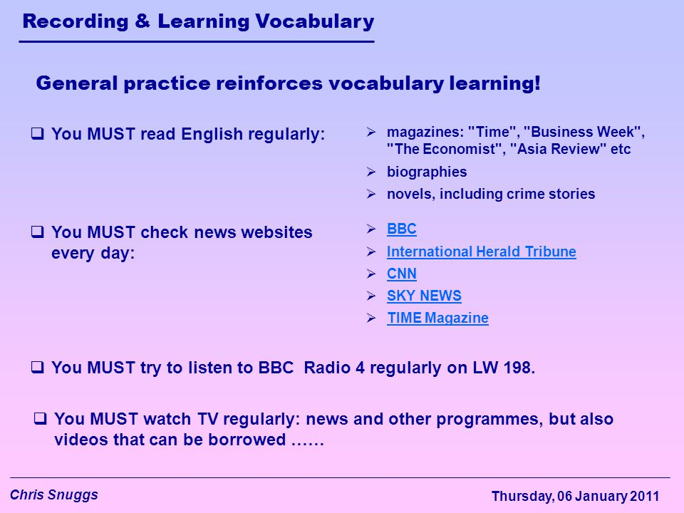 Recording & Learning Vocabulary Chris Snuggs Thursday, 06 January 2011 General practice reinforces vocabulary learning!  You MUST read English regula