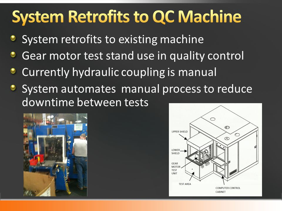 System retrofits to existing machine Gear motor test stand use in quality control Currently hydraulic coupling is manual System automates manual process to reduce downtime between tests