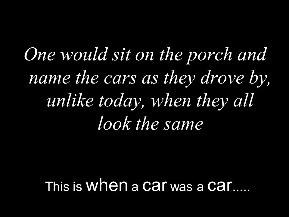 One would sit on the porch and name the cars as they drove by, unlike today, when they all look the same This is when a car was a car.....