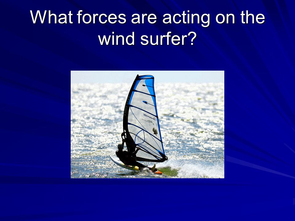 What forces are acting on the wind surfer