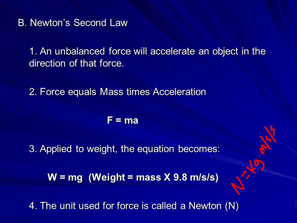 B. Newton's Second Law 1. An unbalanced force will accelerate an object in the direction of that force. 2. Force equals Mass times Acceleration F = ma