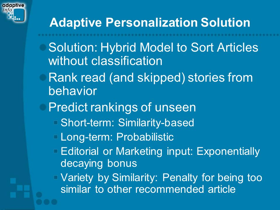 Adaptive Personalization Solution Solution: Hybrid Model to Sort Articles without classification Rank read (and skipped) stories from behavior Predict rankings of unseen Short-term: Similarity-based Long-term: Probabilistic Editorial or Marketing input: Exponentially decaying bonus Variety by Similarity: Penalty for being too similar to other recommended article