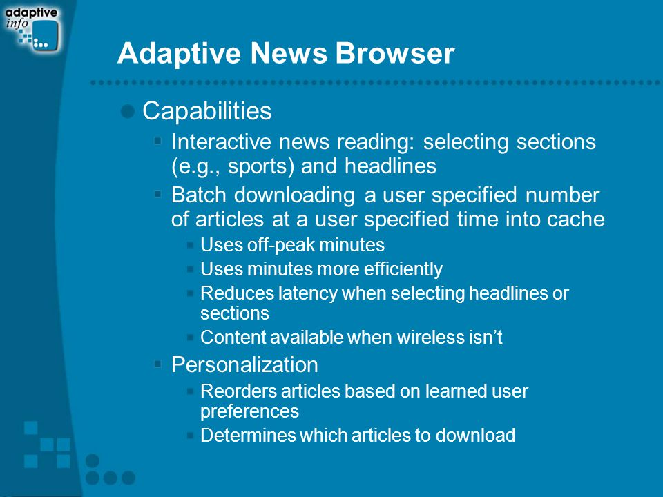 Adaptive News Browser Capabilities Interactive news reading: selecting sections (e.g., sports) and headlines Batch downloading a user specified number of articles at a user specified time into cache Uses off-peak minutes Uses minutes more efficiently Reduces latency when selecting headlines or sections Content available when wireless isn't Personalization Reorders articles based on learned user preferences Determines which articles to download