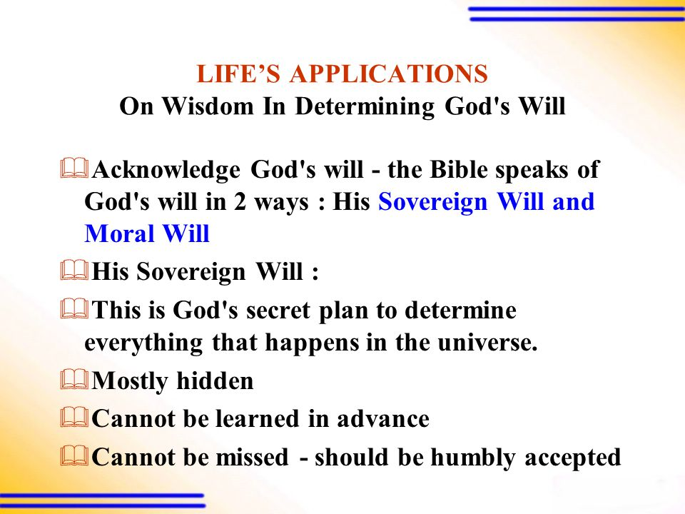 LIFE'S APPLICATIONS On Wisdom In Determining God s Will  Acknowledge God s will - the Bible speaks of God s will in 2 ways : His Sovereign Will and Moral Will  His Sovereign Will :  This is God s secret plan to determine everything that happens in the universe.