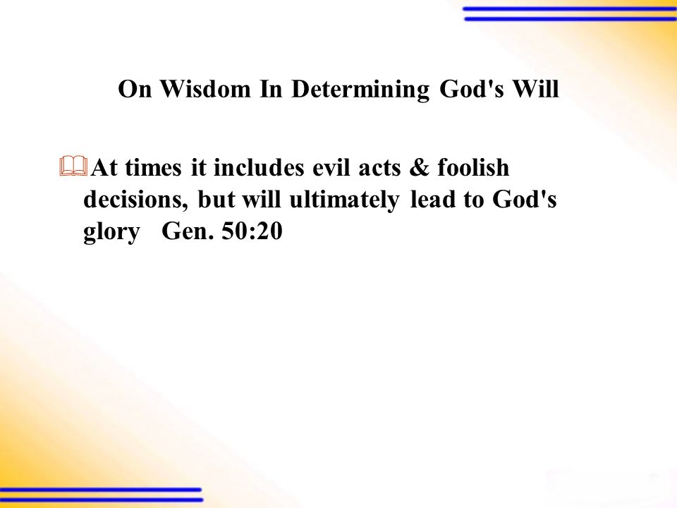On Wisdom In Determining God s Will  At times it includes evil acts & foolish decisions, but will ultimately lead to God s glory Gen.